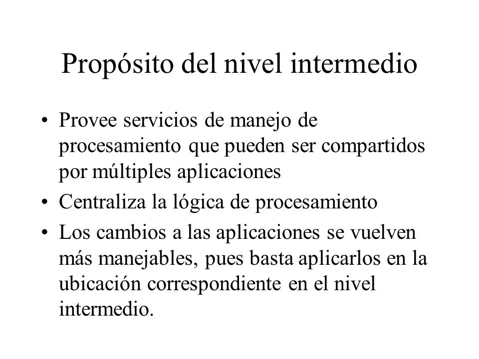 Propósito del nivel intermedio Provee servicios de manejo de procesamiento que pueden ser compartidos por múltiples aplicaciones Centraliza la lógica