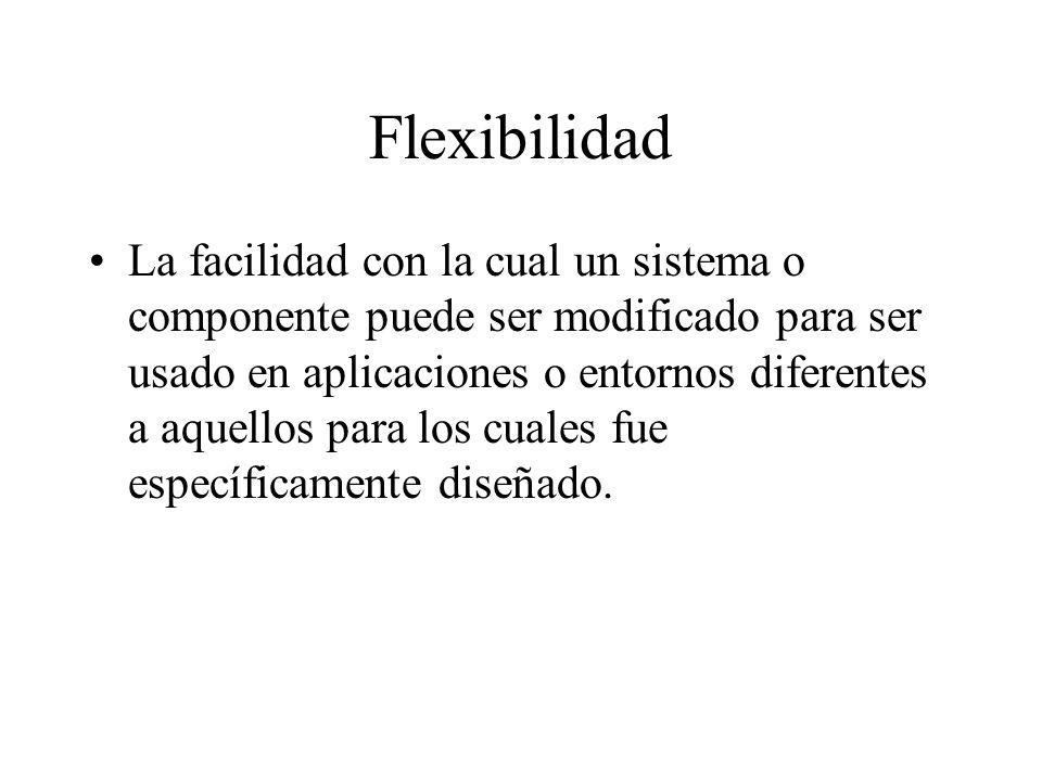 Flexibilidad La facilidad con la cual un sistema o componente puede ser modificado para ser usado en aplicaciones o entornos diferentes a aquellos par