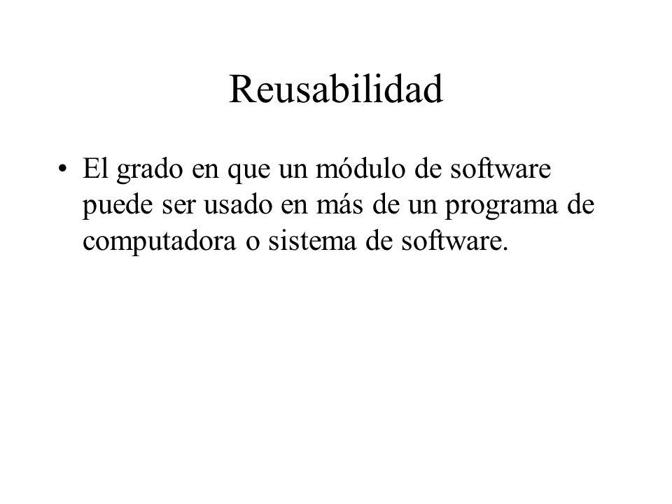 Reusabilidad El grado en que un módulo de software puede ser usado en más de un programa de computadora o sistema de software.