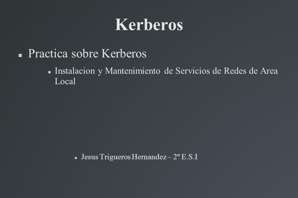 Kerberos Practica sobre Kerberos Instalacion y Mantenimiento de Servicios de Redes de Area Local Jesus Trigueros Hernandez – 2º E.S.I
