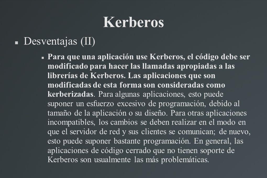 Kerberos Desventajas (II) Para que una aplicación use Kerberos, el código debe ser modificado para hacer las llamadas apropiadas a las librerías de Ke