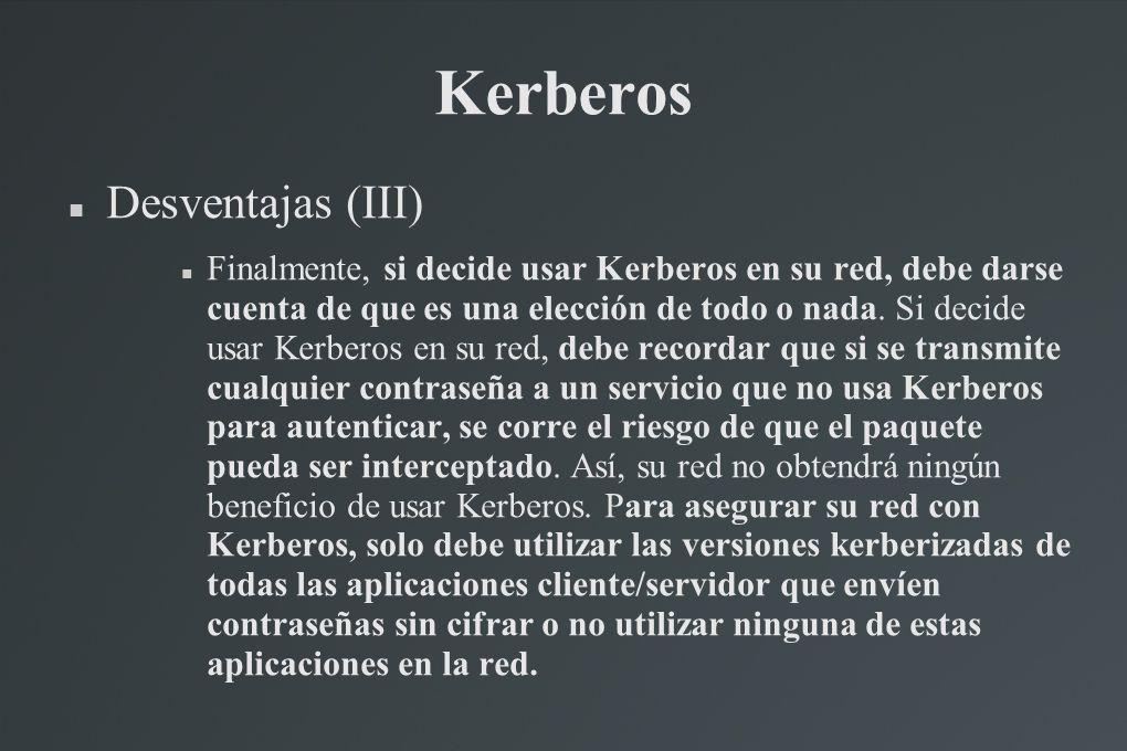 Kerberos Desventajas (III) Finalmente, si decide usar Kerberos en su red, debe darse cuenta de que es una elección de todo o nada. Si decide usar Kerb