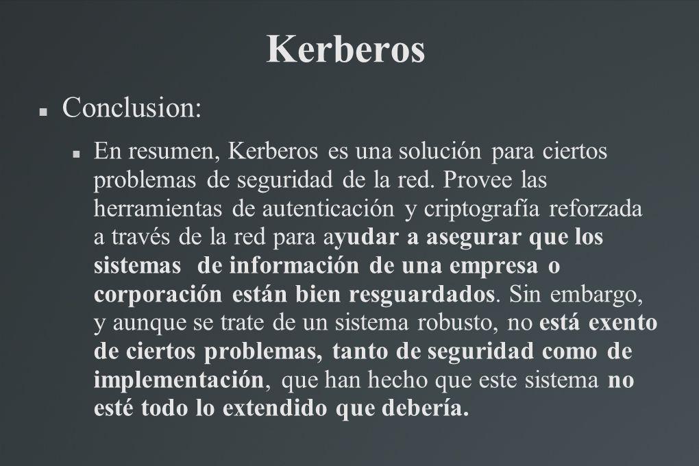 Kerberos Conclusion: En resumen, Kerberos es una solución para ciertos problemas de seguridad de la red. Provee las herramientas de autenticación y cr