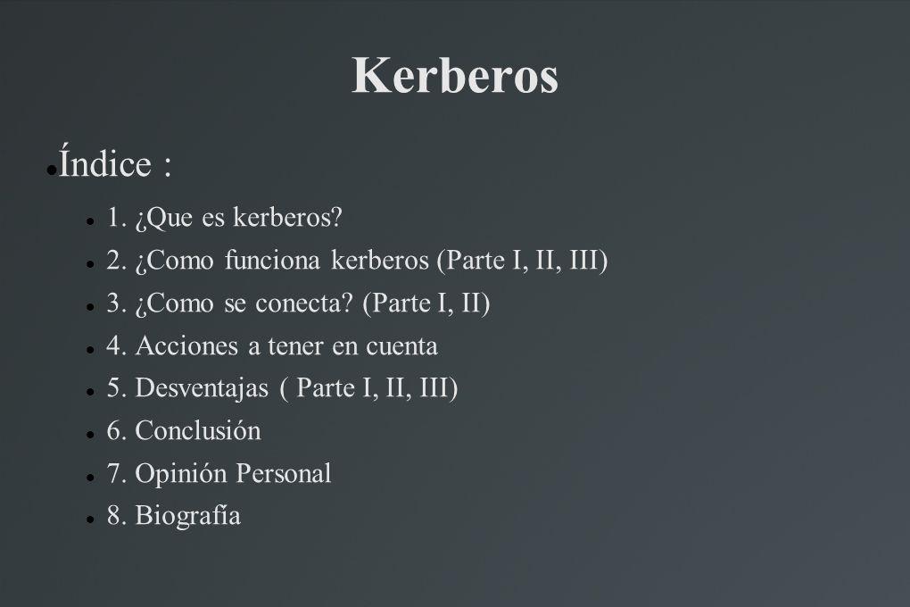 Kerberos Índice : 1. ¿Que es kerberos? 2. ¿Como funciona kerberos (Parte I, II, III) 3. ¿Como se conecta? (Parte I, II) 4. Acciones a tener en cuenta