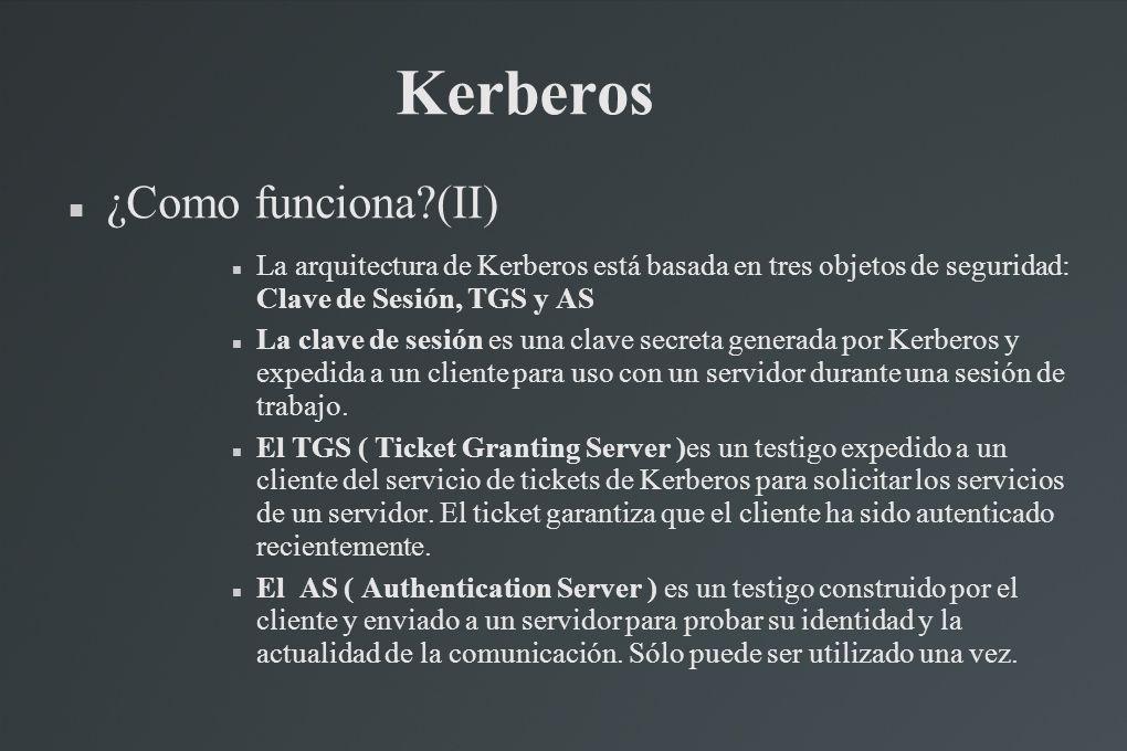 Kerberos ¿Como funciona?(II) La arquitectura de Kerberos está basada en tres objetos de seguridad: Clave de Sesión, TGS y AS La clave de sesión es una