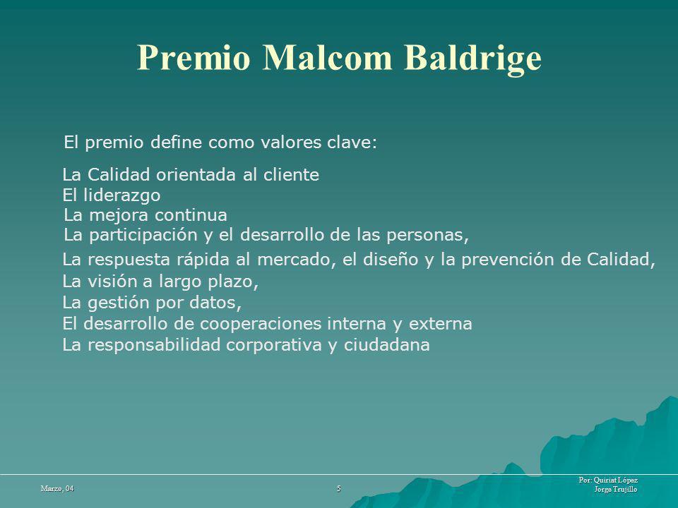Por: Quiriat López Jorge Trujillo Marzo, 04 5 Premio Malcom Baldrige El premio define como valores clave: La Calidad orientada al cliente El liderazgo