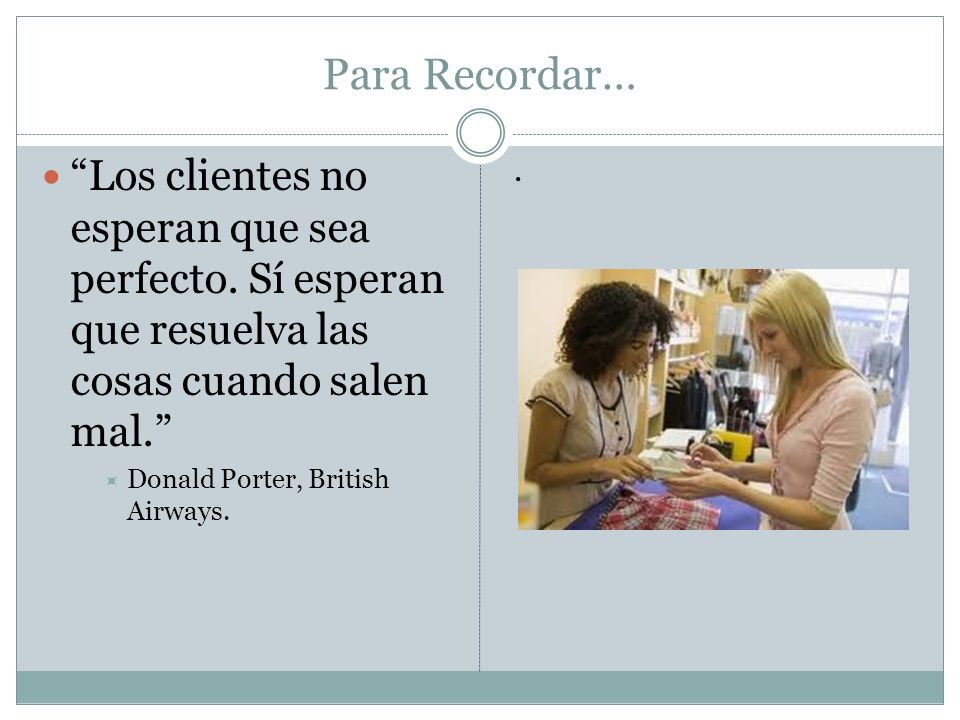 Para Recordar… Los clientes no esperan que sea perfecto. Sí esperan que resuelva las cosas cuando salen mal. Donald Porter, British Airways..