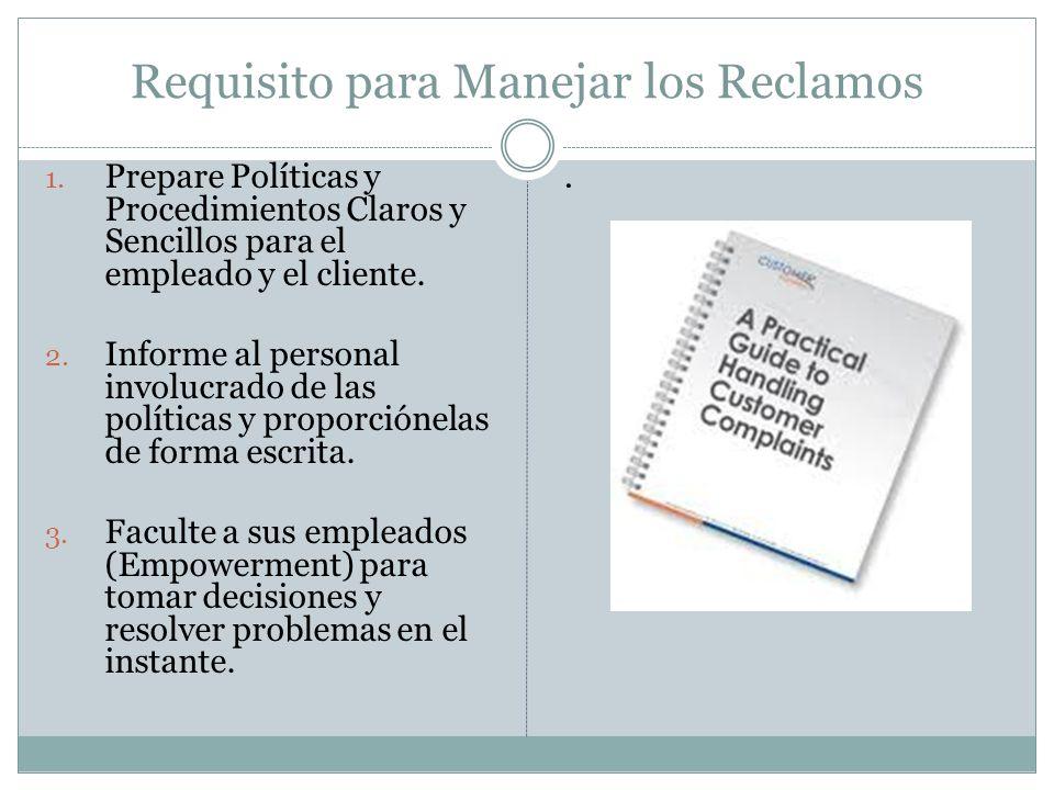 Requisito para Manejar los Reclamos 1. Prepare Políticas y Procedimientos Claros y Sencillos para el empleado y el cliente. 2. Informe al personal inv