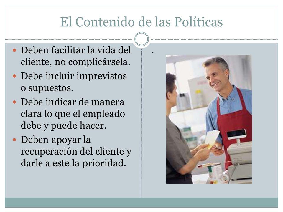El Contenido de las Políticas Deben facilitar la vida del cliente, no complicársela. Debe incluir imprevistos o supuestos. Debe indicar de manera clar