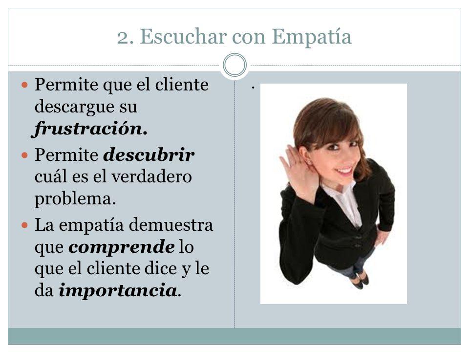 2. Escuchar con Empatía Permite que el cliente descargue su frustración. Permite descubrir cuál es el verdadero problema. La empatía demuestra que com