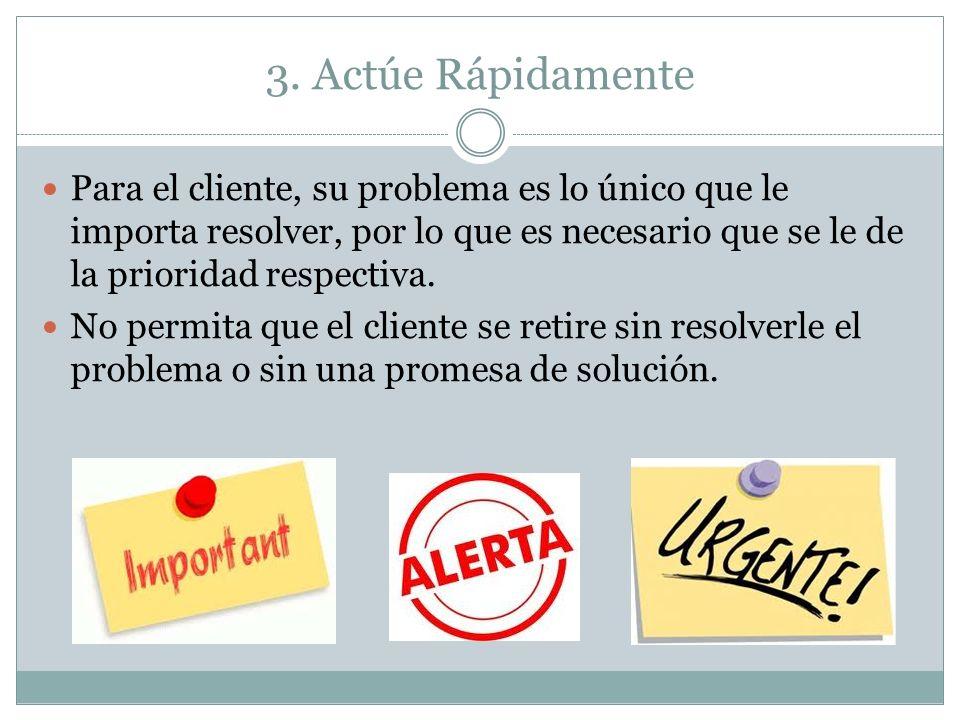 3. Actúe Rápidamente Para el cliente, su problema es lo único que le importa resolver, por lo que es necesario que se le de la prioridad respectiva. N