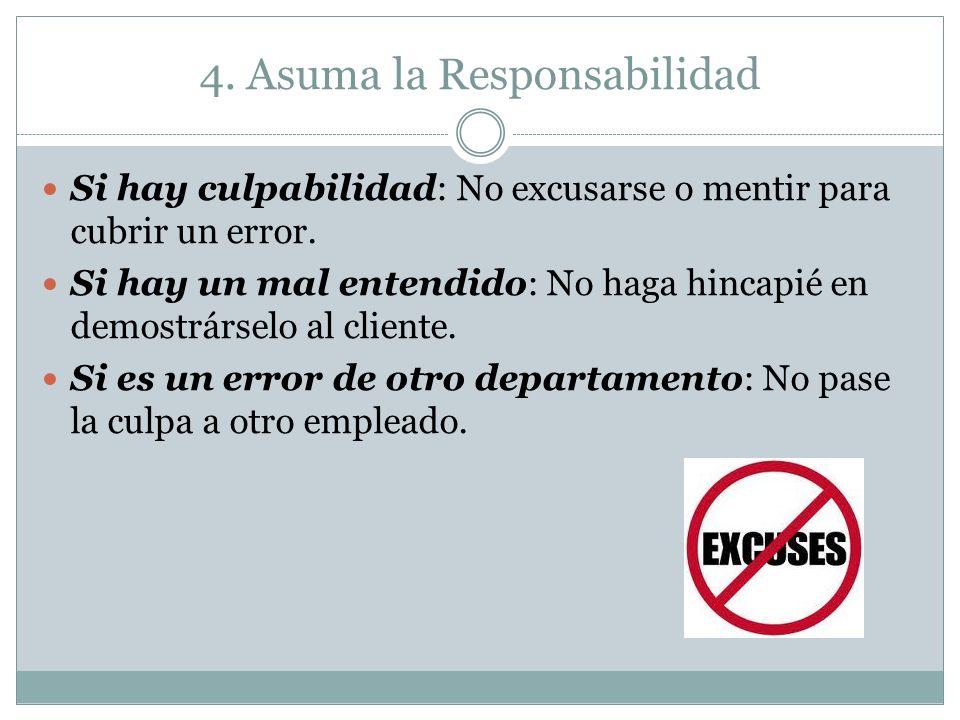 4. Asuma la Responsabilidad Si hay culpabilidad: No excusarse o mentir para cubrir un error. Si hay un mal entendido: No haga hincapié en demostrársel