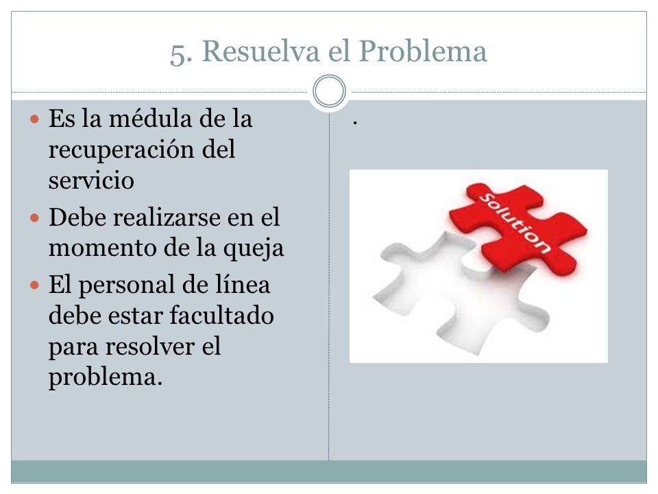 5. Resuelva el Problema Es la médula de la recuperación del servicio Debe realizarse en el momento de la queja El personal de línea debe estar faculta