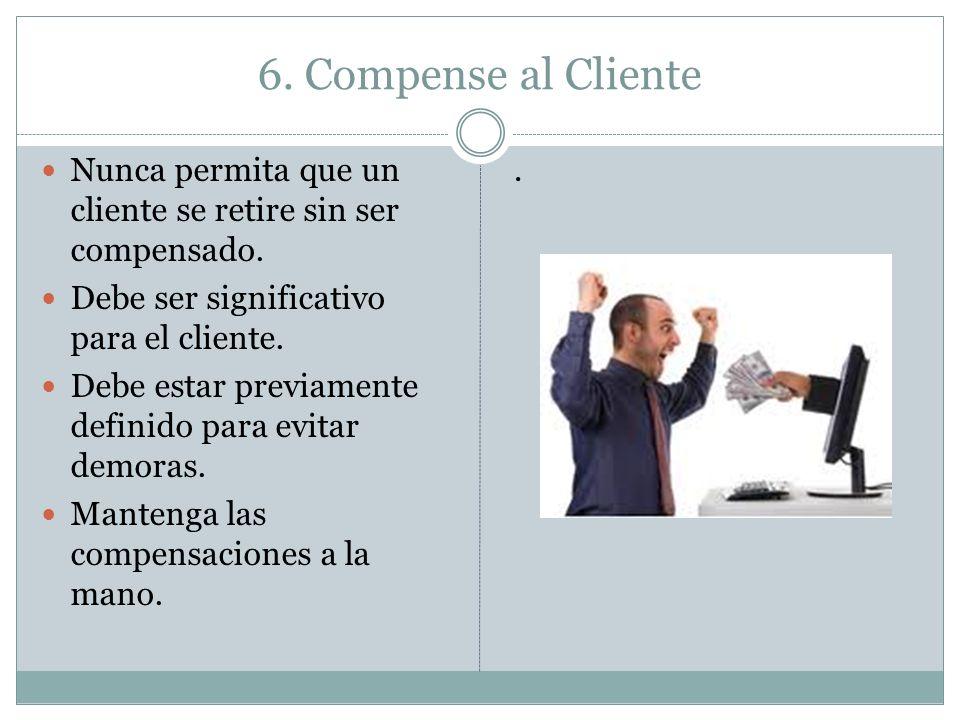 6. Compense al Cliente Nunca permita que un cliente se retire sin ser compensado. Debe ser significativo para el cliente. Debe estar previamente defin