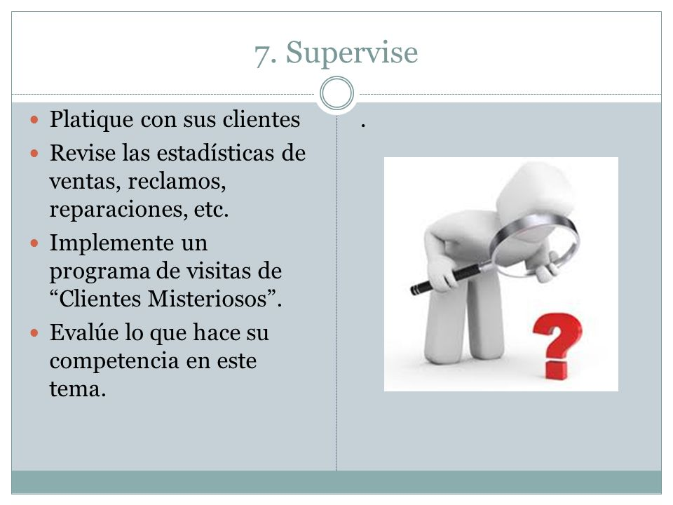 7. Supervise Platique con sus clientes Revise las estadísticas de ventas, reclamos, reparaciones, etc. Implemente un programa de visitas de Clientes M