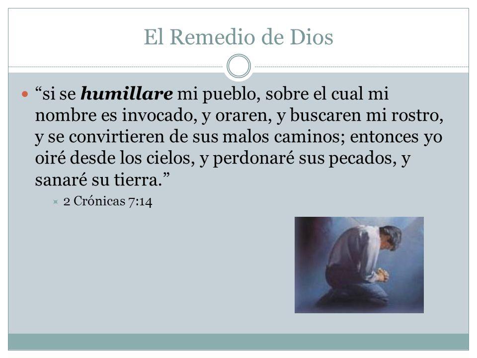 El Remedio de Dios si se humillare mi pueblo, sobre el cual mi nombre es invocado, y oraren, y buscaren mi rostro, y se convirtieren de sus malos cami