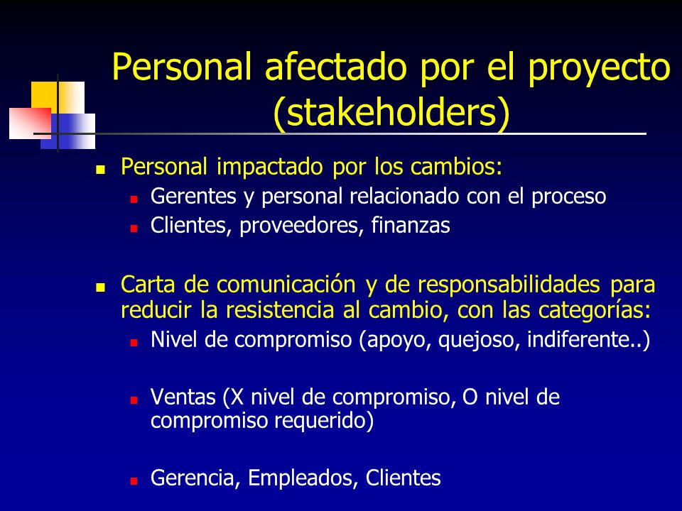 Personal afectado por el proyecto (stakeholders) Personal impactado por los cambios: Gerentes y personal relacionado con el proceso Clientes, proveedo