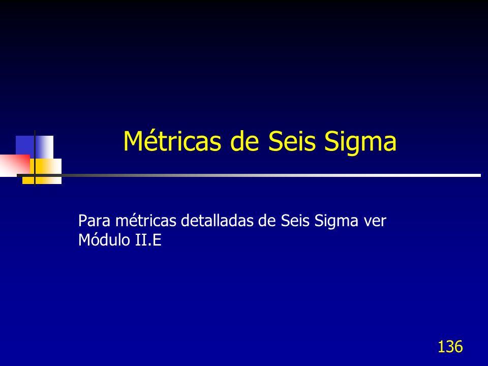 Métricas de Seis Sigma Para métricas detalladas de Seis Sigma ver Módulo II.E 136