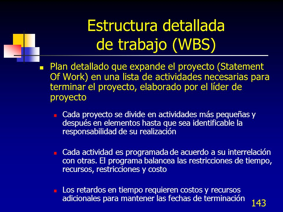 143 Estructura detallada de trabajo (WBS) Plan detallado que expande el proyecto (Statement Of Work) en una lista de actividades necesarias para termi