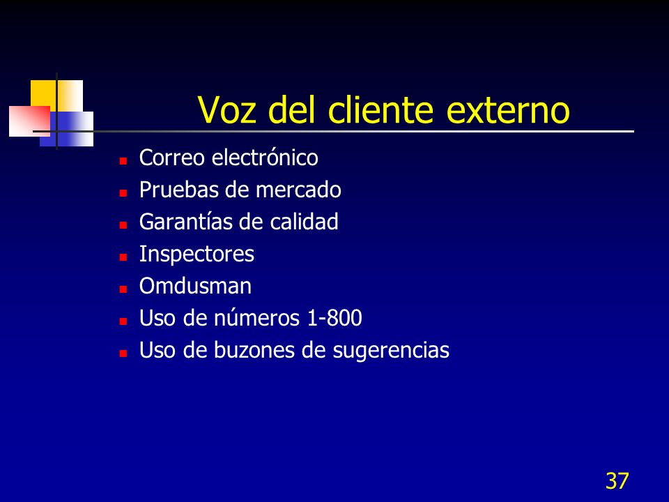 37 Voz del cliente externo Correo electrónico Pruebas de mercado Garantías de calidad Inspectores Omdusman Uso de números 1-800 Uso de buzones de sugerencias