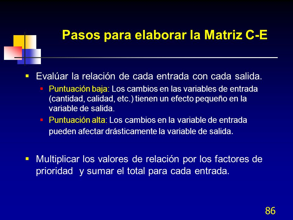 86 Pasos para elaborar la Matriz C-E Evalúar la relación de cada entrada con cada salida. Puntuación baja: Los cambios en las variables de entrada (ca