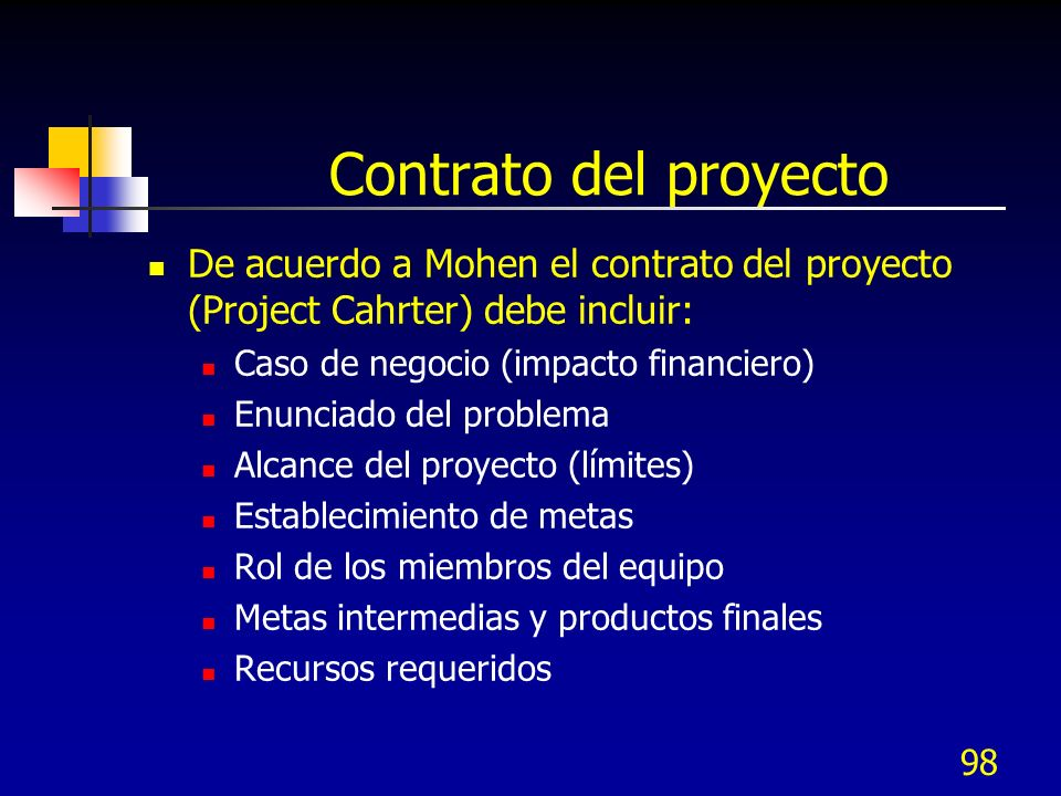98 Contrato del proyecto De acuerdo a Mohen el contrato del proyecto (Project Cahrter) debe incluir: Caso de negocio (impacto financiero) Enunciado de