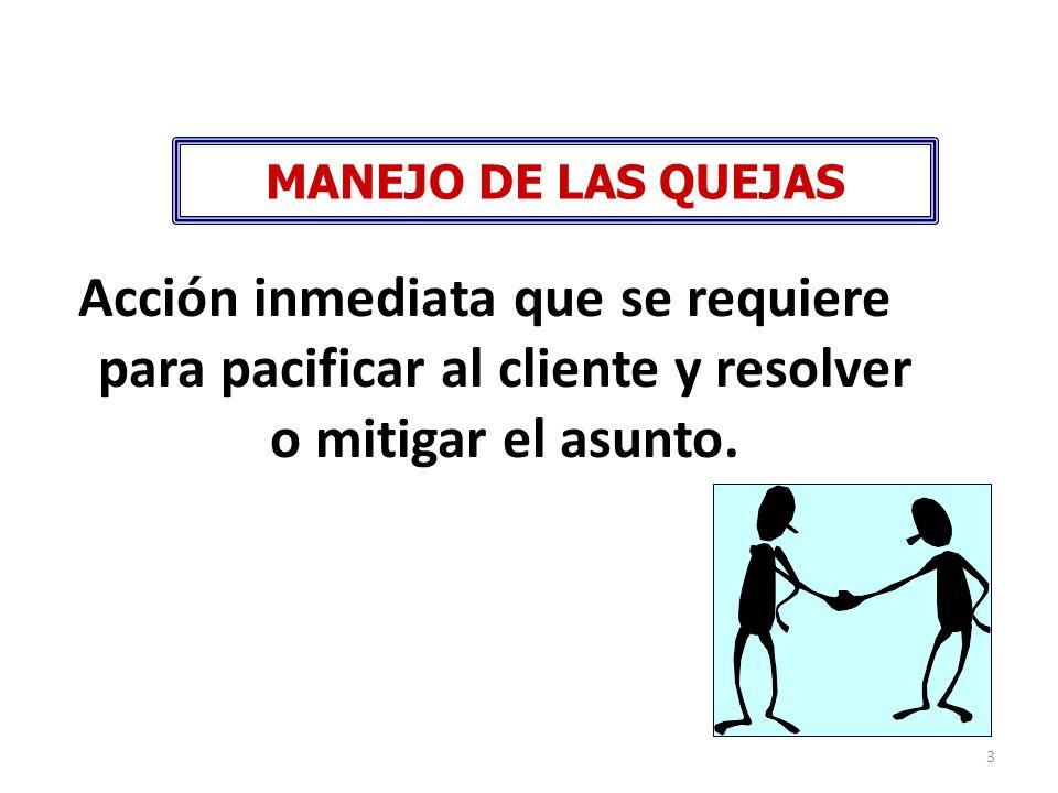 3 MANEJO DE LAS QUEJAS Acción inmediata que se requiere para pacificar al cliente y resolver o mitigar el asunto.