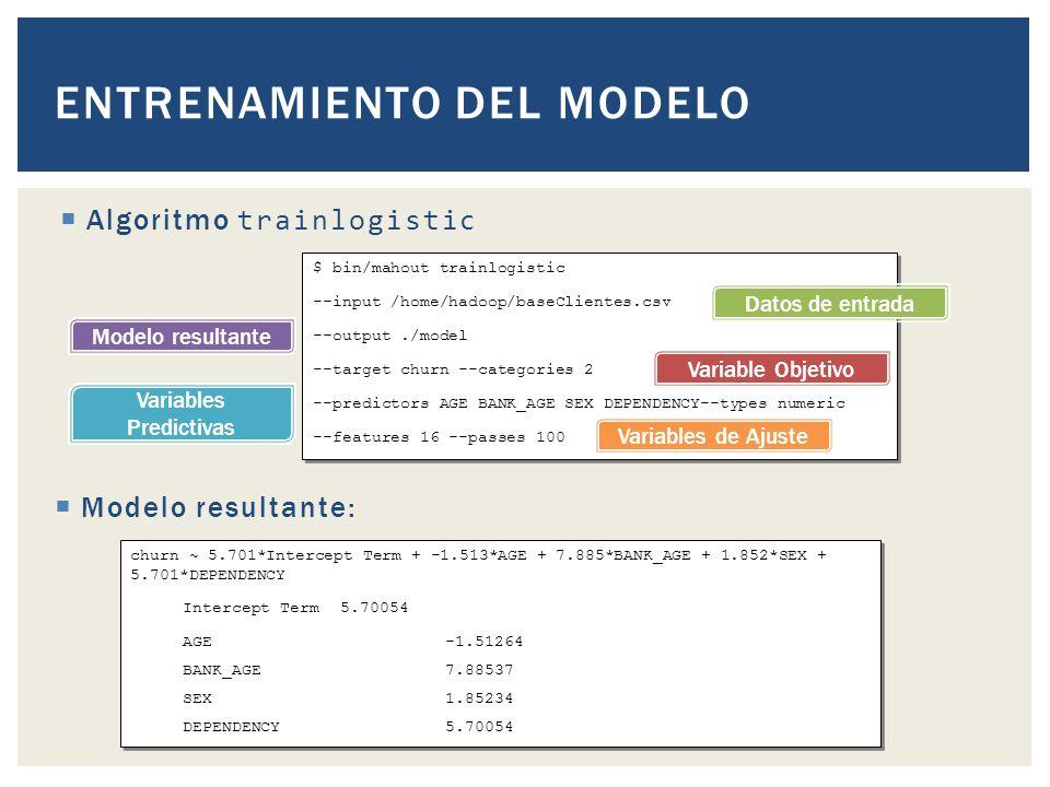 Algoritmo trainlogistic ENTRENAMIENTO DEL MODELO $ bin/mahout trainlogistic --input /home/hadoop/baseClientes.csv --output./model --target churn --categories 2 --predictors AGE BANK_AGE SEX DEPENDENCY--types numeric --features 16 --passes 100 $ bin/mahout trainlogistic --input /home/hadoop/baseClientes.csv --output./model --target churn --categories 2 --predictors AGE BANK_AGE SEX DEPENDENCY--types numeric --features 16 --passes 100 Datos de entrada Modelo resultante Variable Objetivo Variables Predictivas Variables de Ajuste Modelo resultante: churn ~ 5.701*Intercept Term + -1.513*AGE + 7.885*BANK_AGE + 1.852*SEX + 5.701*DEPENDENCY Intercept Term5.70054 AGE-1.51264 BANK_AGE7.88537 SEX 1.85234 DEPENDENCY 5.70054 churn ~ 5.701*Intercept Term + -1.513*AGE + 7.885*BANK_AGE + 1.852*SEX + 5.701*DEPENDENCY Intercept Term5.70054 AGE-1.51264 BANK_AGE7.88537 SEX 1.85234 DEPENDENCY 5.70054
