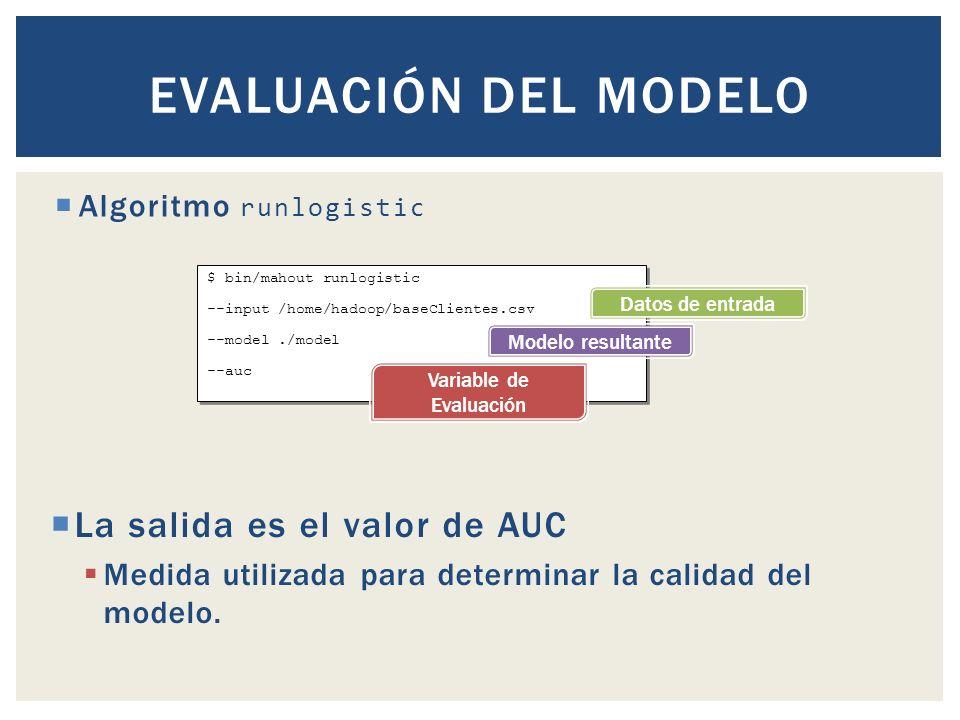 $ bin/mahout runlogistic --input /home/hadoop/baseClientes.csv --model./model --auc $ bin/mahout runlogistic --input /home/hadoop/baseClientes.csv --model./model --auc Algoritmo runlogistic EVALUACIÓN DEL MODELO Datos de entrada Modelo resultante Variable de Evaluación La salida es el valor de AUC Medida utilizada para determinar la calidad del modelo.