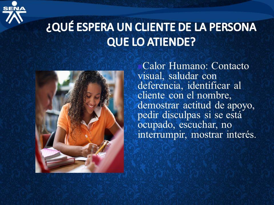 Calor Humano: Contacto visual, saludar con deferencia, identificar al cliente con el nombre, demostrar actitud de apoyo, pedir disculpas si se está oc