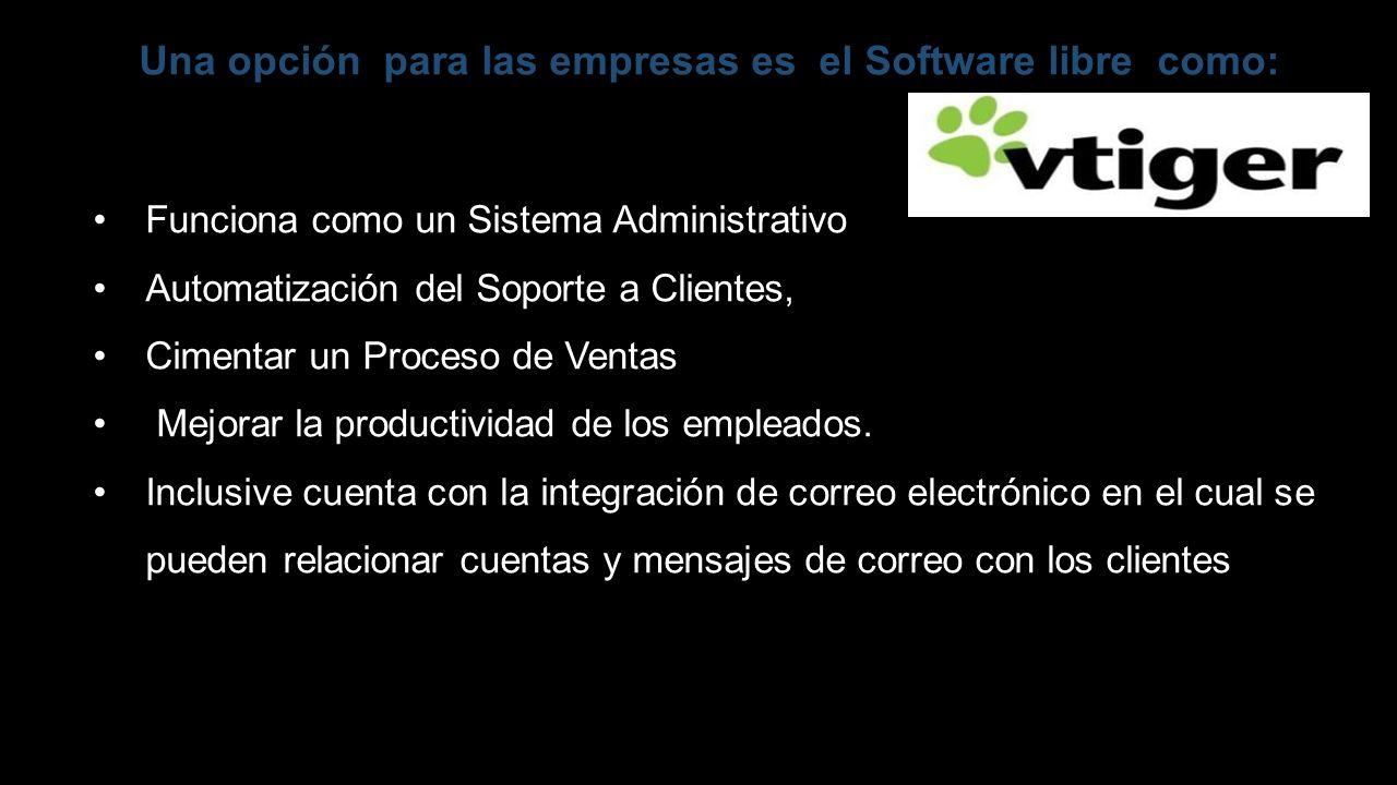 Una opción para las empresas es el Software libre como: Funciona como un Sistema Administrativo Automatización del Soporte a Clientes, Cimentar un Pro