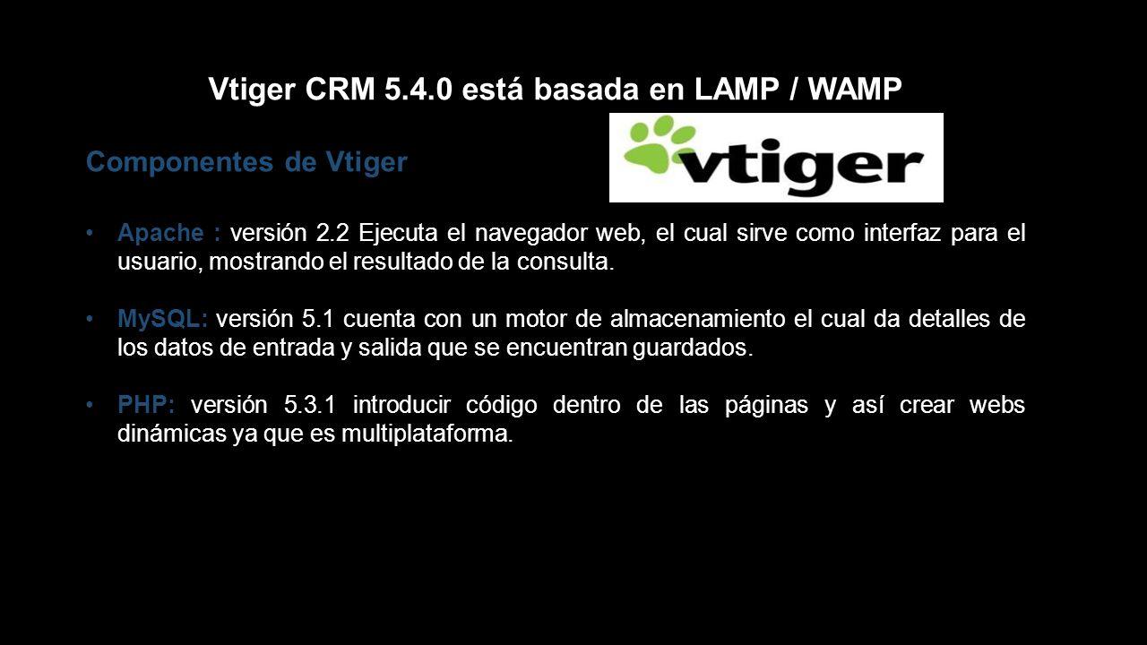Vtiger CRM 5.4.0 está basada en LAMP / WAMP Componentes de Vtiger Apache : versión 2.2 Ejecuta el navegador web, el cual sirve como interfaz para el u