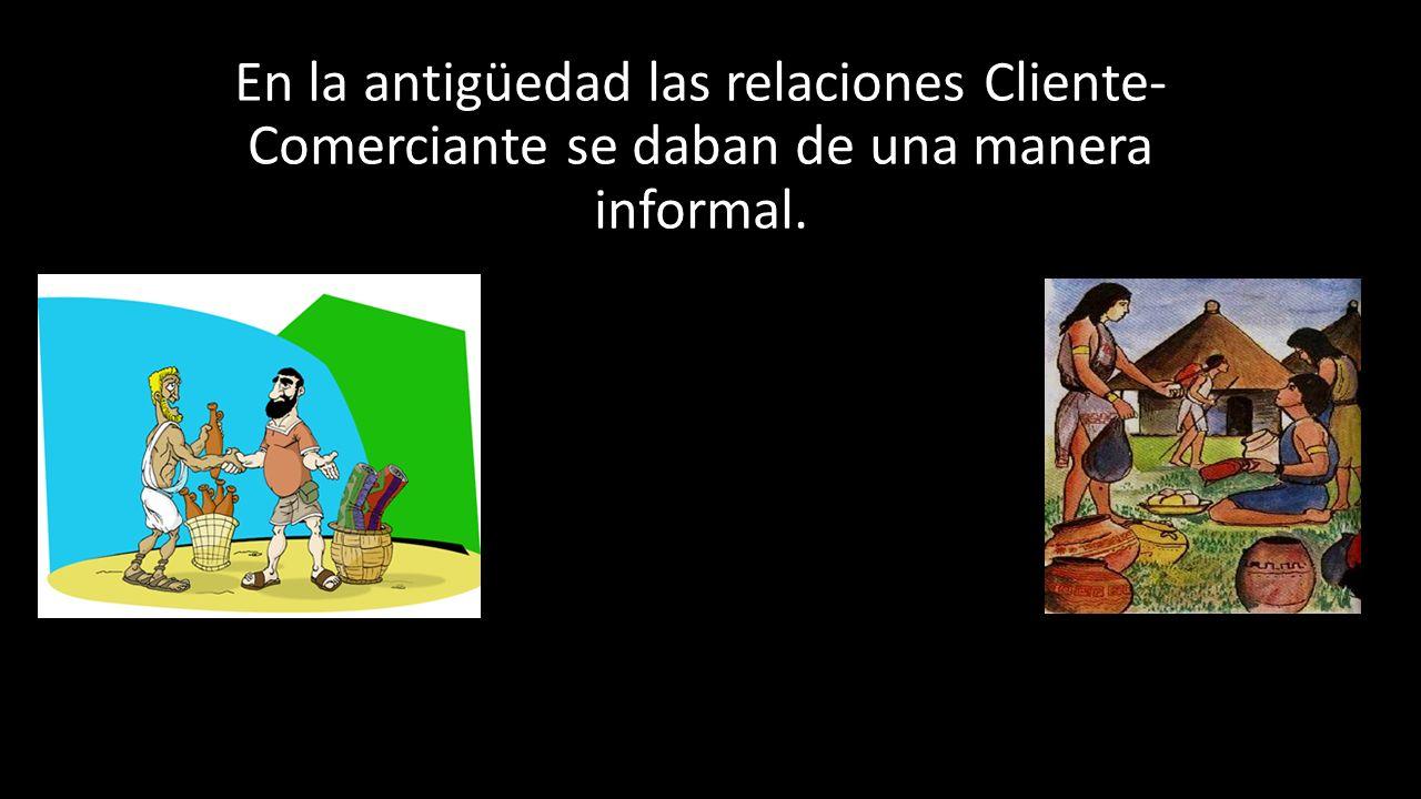 En la antigüedad las relaciones Cliente- Comerciante se daban de una manera informal.