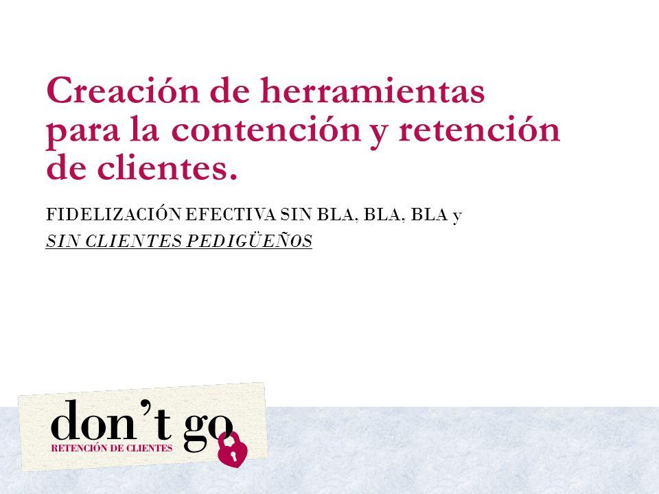 Creación de herramientas para la contención y retención de clientes. FIDELIZACIÓN EFECTIVA SIN BLA, BLA, BLA y SIN CLIENTES PEDIGÜEÑOS