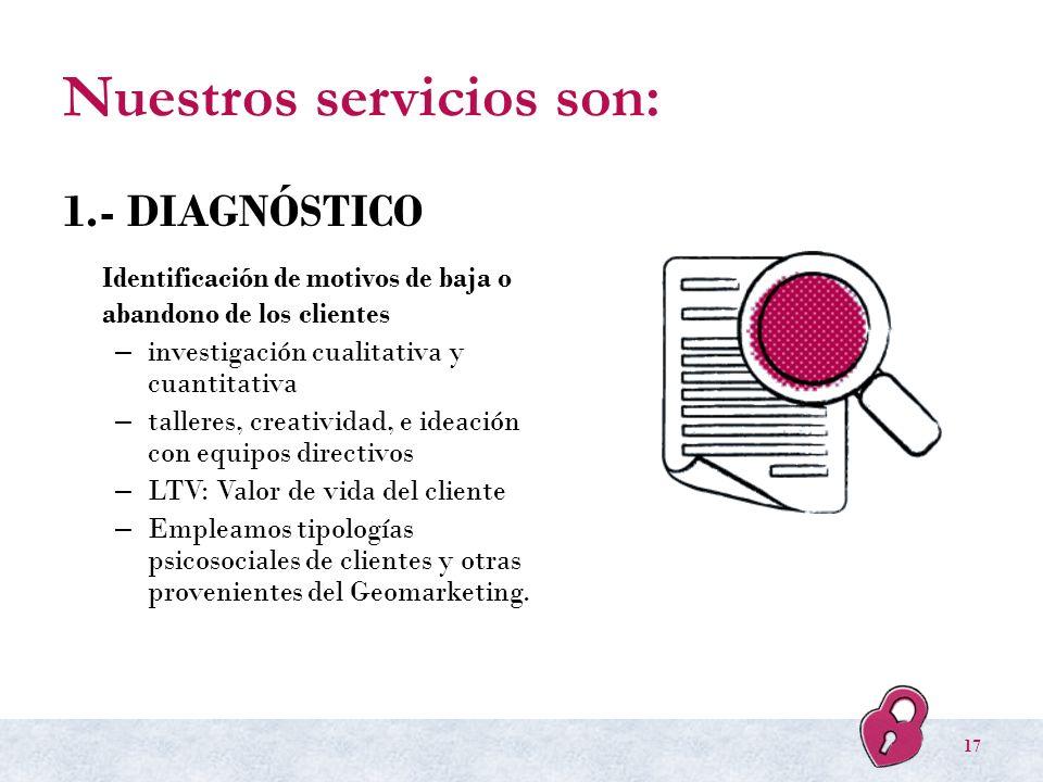 Nuestros servicios son: 1.- DIAGNÓSTICO Identificación de motivos de baja o abandono de los clientes – investigación cualitativa y cuantitativa – tall