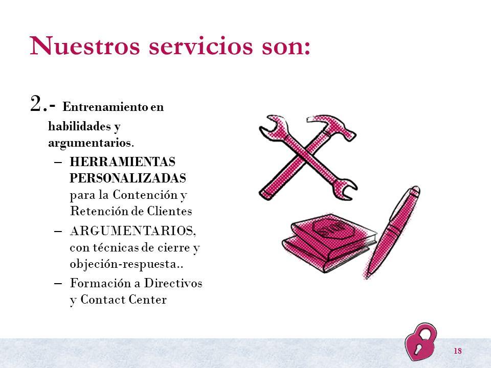 Nuestros servicios son: 2.- Entrenamiento en habilidades y argumentarios. – HERRAMIENTAS PERSONALIZADAS para la Contención y Retención de Clientes – A