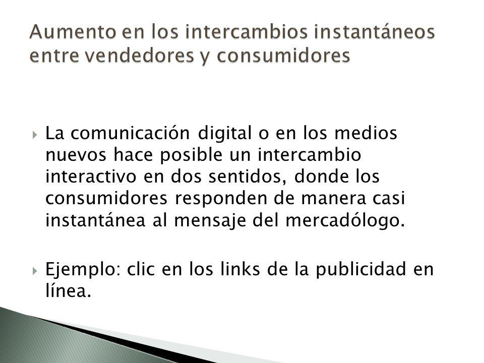 La comunicación digital o en los medios nuevos hace posible un intercambio interactivo en dos sentidos, donde los consumidores responden de manera casi instantánea al mensaje del mercadólogo.