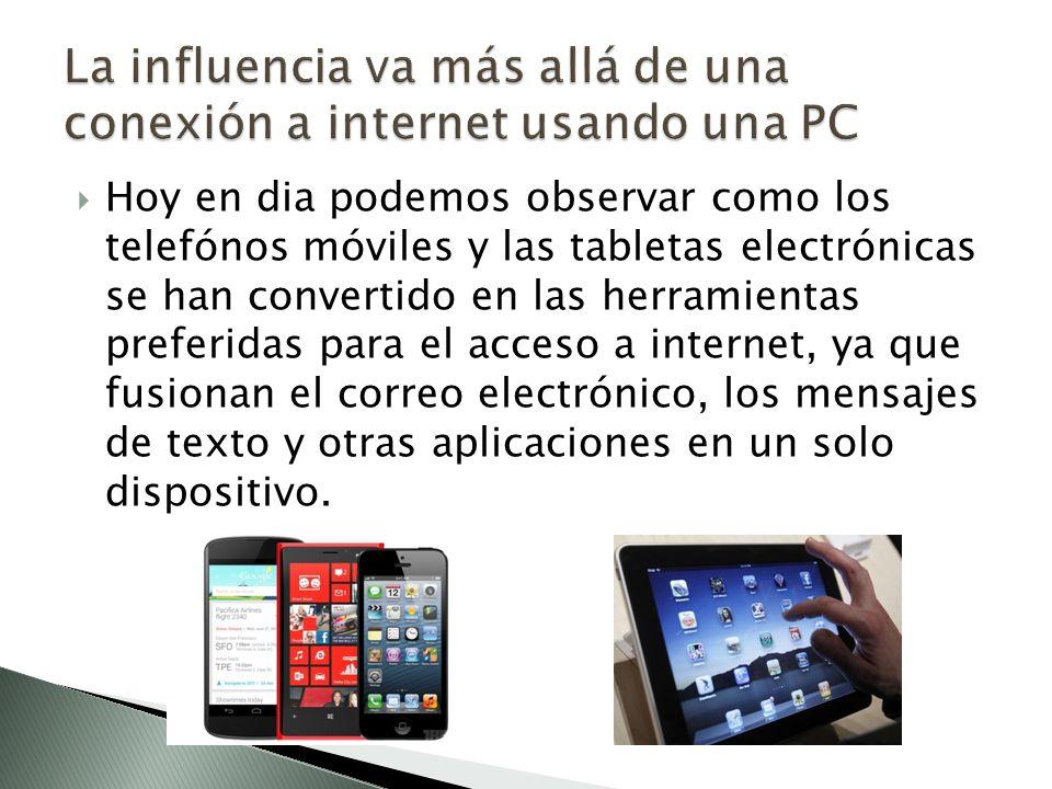 Hoy en dia podemos observar como los telefónos móviles y las tabletas electrónicas se han convertido en las herramientas preferidas para el acceso a internet, ya que fusionan el correo electrónico, los mensajes de texto y otras aplicaciones en un solo dispositivo.