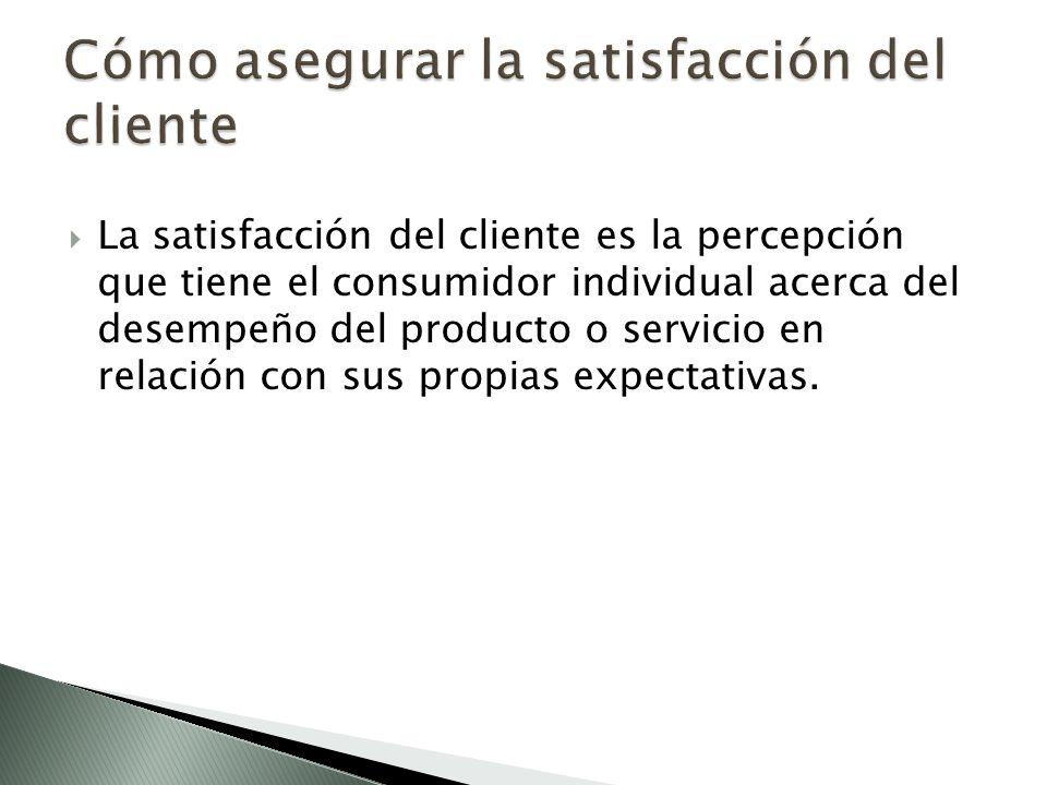 La satisfacción del cliente es la percepción que tiene el consumidor individual acerca del desempeño del producto o servicio en relación con sus propias expectativas.