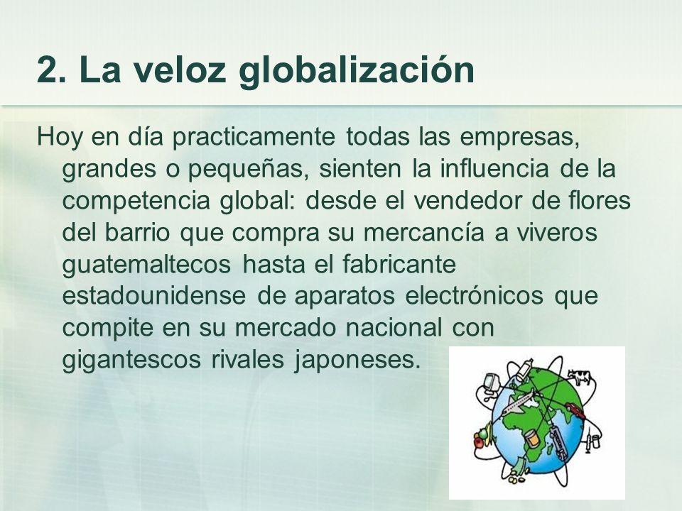 2. La veloz globalización Hoy en día practicamente todas las empresas, grandes o pequeñas, sienten la influencia de la competencia global: desde el ve