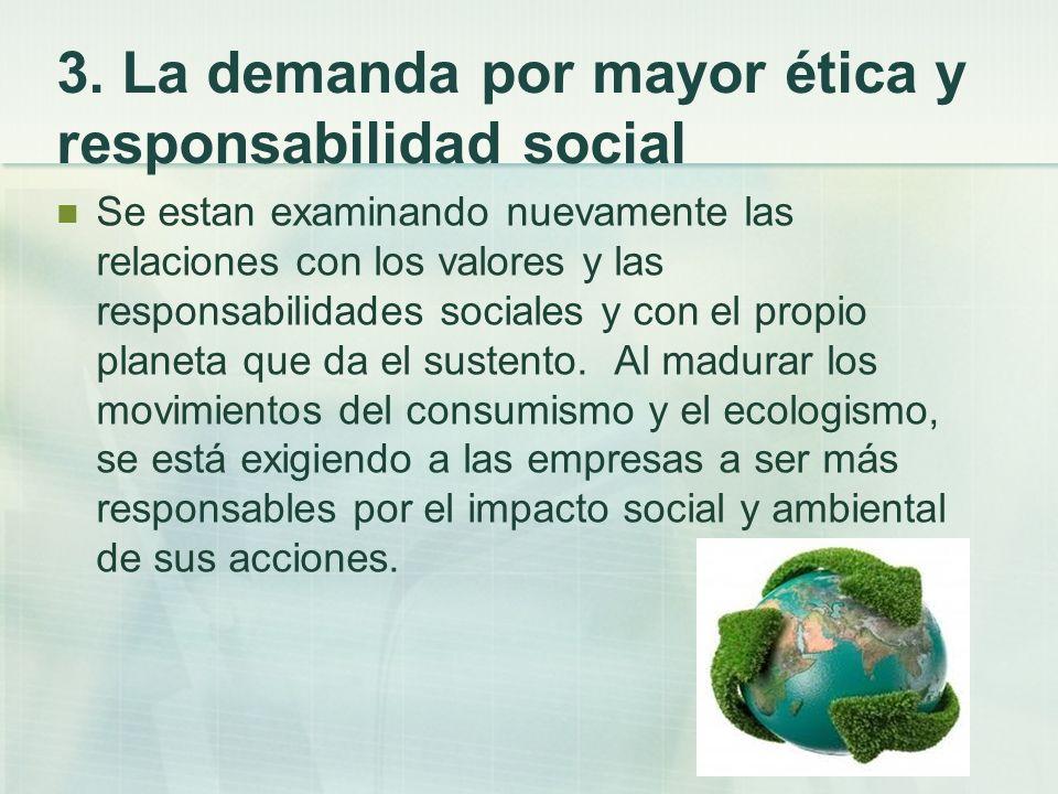 3. La demanda por mayor ética y responsabilidad social Se estan examinando nuevamente las relaciones con los valores y las responsabilidades sociales