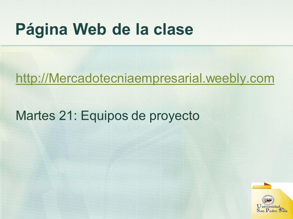 Página Web de la clase http://Mercadotecniaempresarial.weebly.com Martes 21: Equipos de proyecto