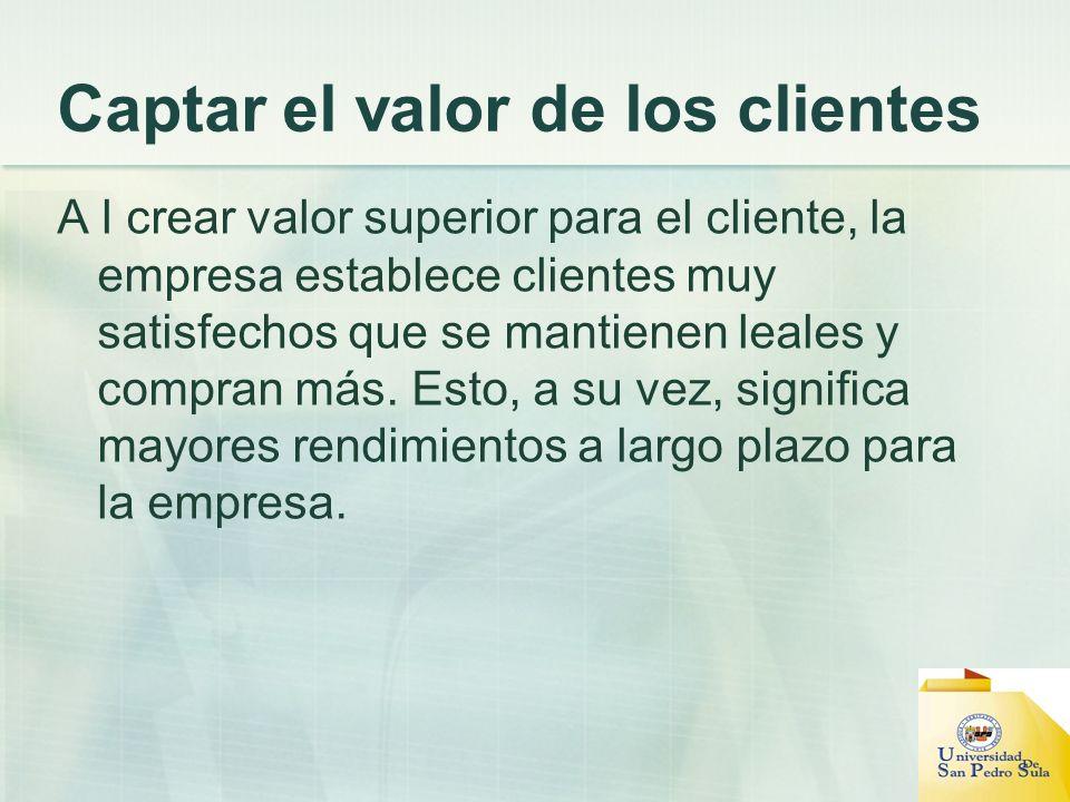 Captar el valor de los clientes A l crear valor superior para el cliente, la empresa establece clientes muy satisfechos que se mantienen leales y comp