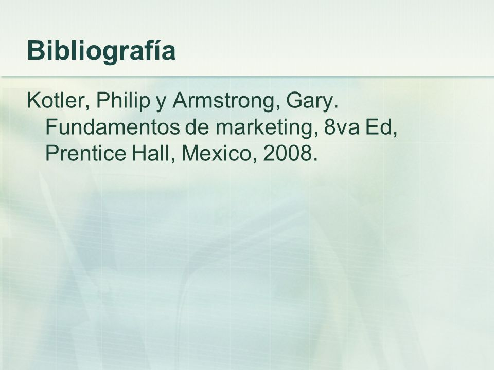Bibliografía Kotler, Philip y Armstrong, Gary. Fundamentos de marketing, 8va Ed, Prentice Hall, Mexico, 2008.