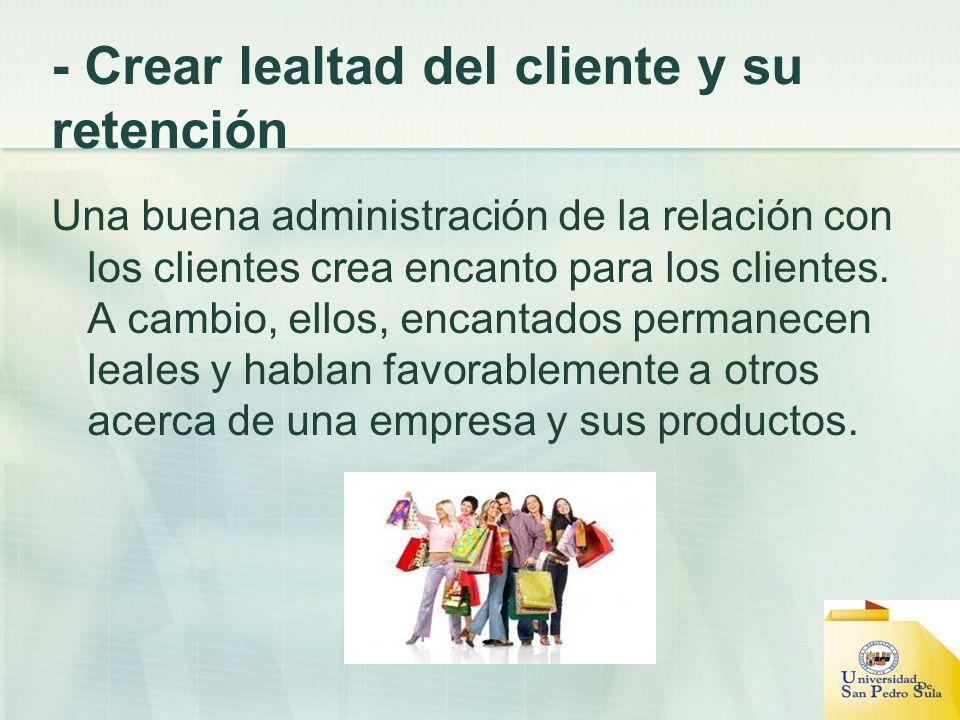 - Crear lealtad del cliente y su retención Una buena administración de la relación con los clientes crea encanto para los clientes. A cambio, ellos, e