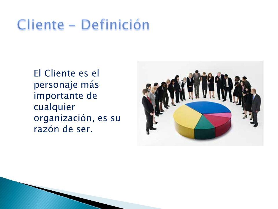 El Cliente es el personaje más importante de cualquier organización, es su razón de ser.