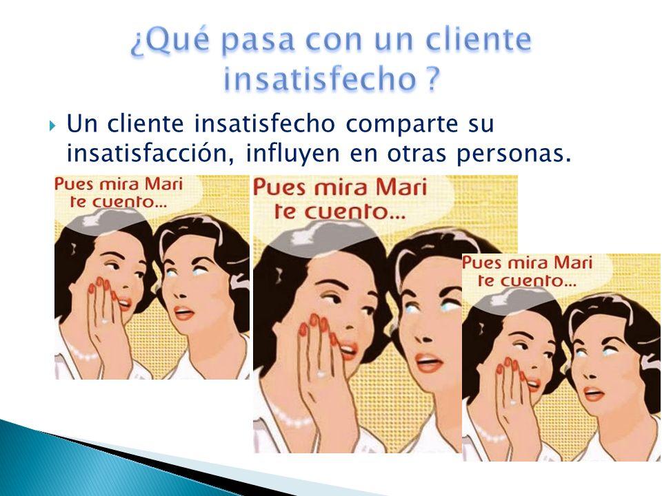 Un cliente insatisfecho comparte su insatisfacción, influyen en otras personas.