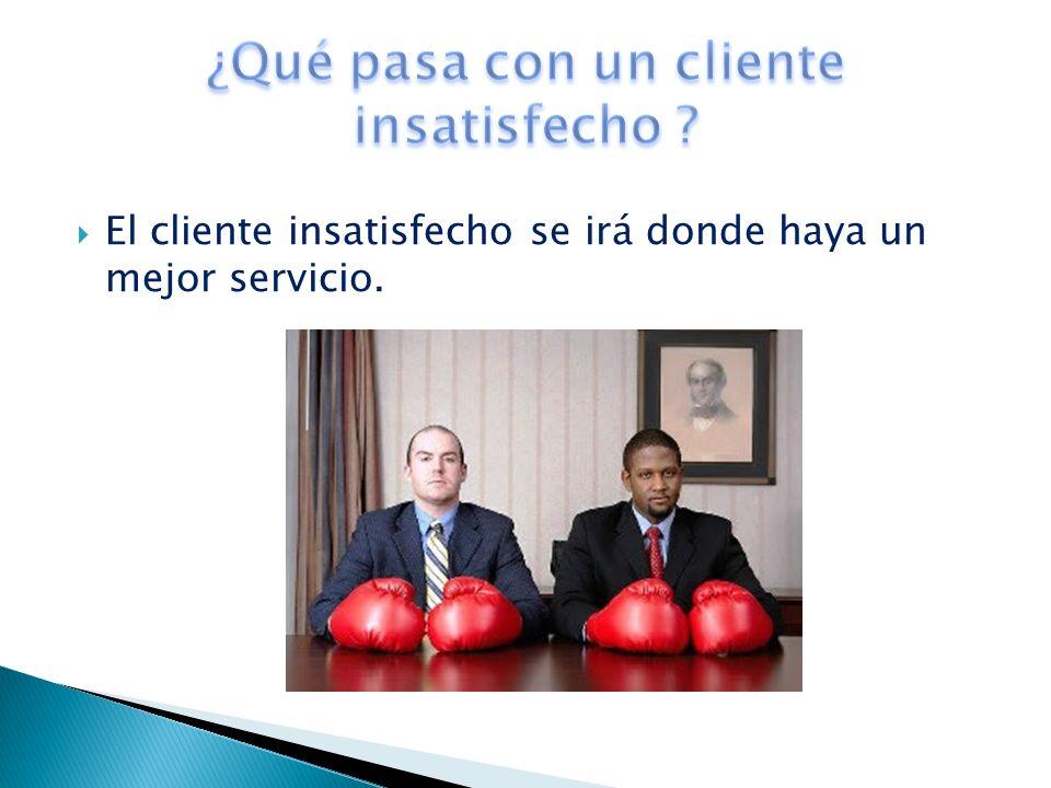 El cliente insatisfecho se irá donde haya un mejor servicio.