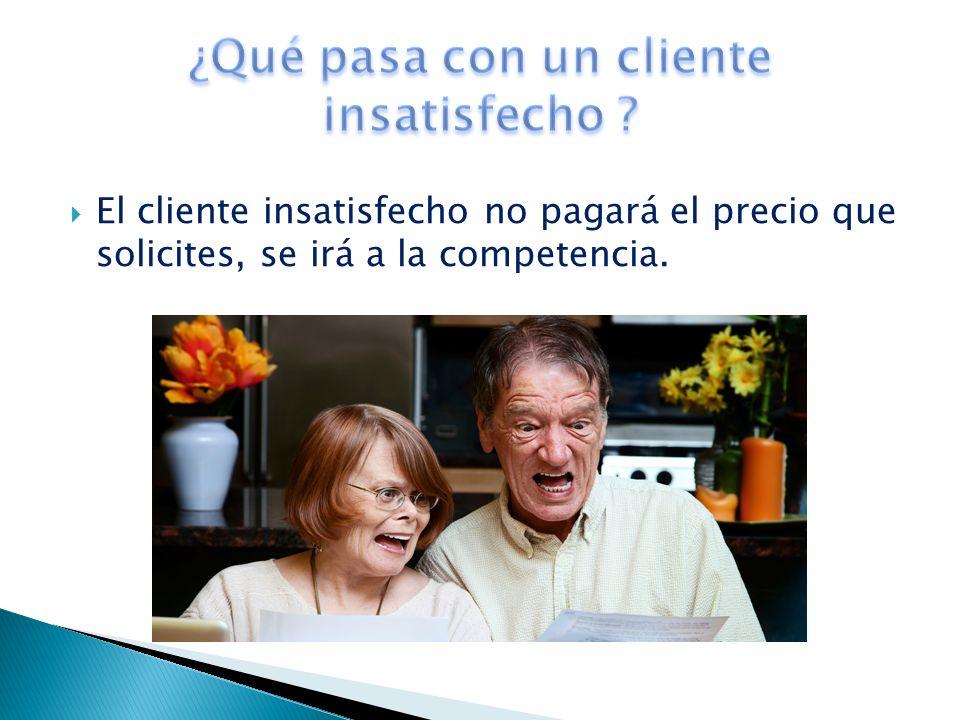 El cliente insatisfecho no pagará el precio que solicites, se irá a la competencia.