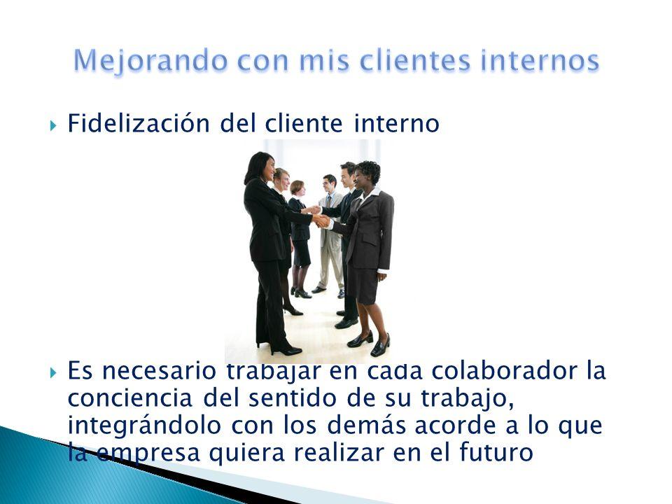 Fidelización del cliente interno Es necesario trabajar en cada colaborador la conciencia del sentido de su trabajo, integrándolo con los demás acorde